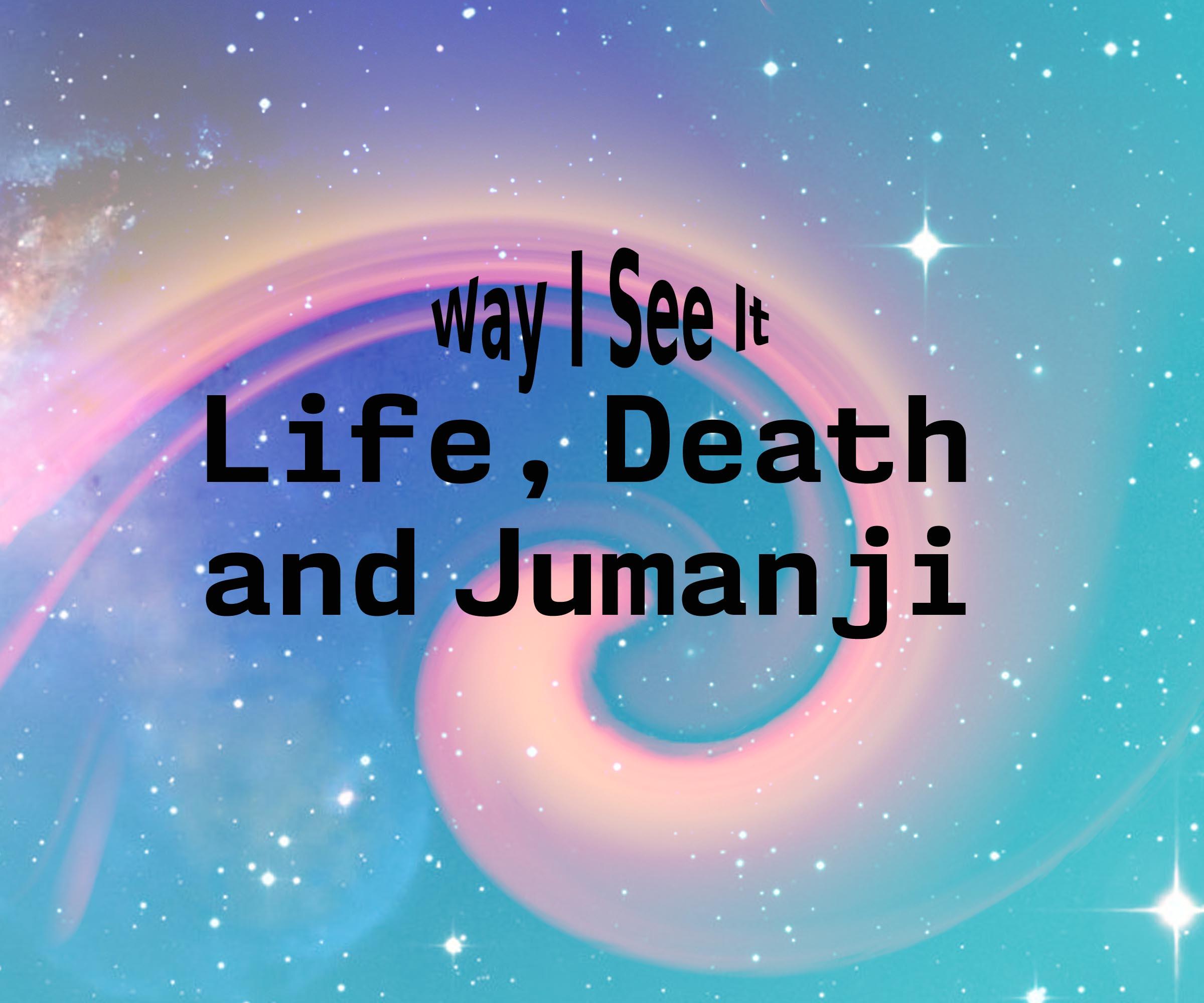 Way I See It: Life, Death and Jumanji